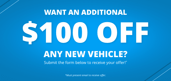 Want an additional $100 Off Any New Vehicle?